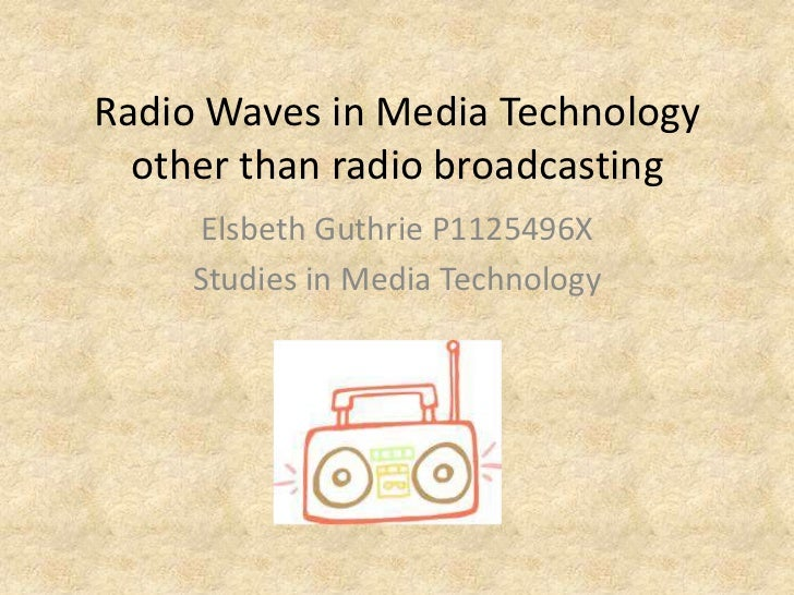 Radio Waves in Media Technology  other than radio broadcasting     Elsbeth Guthrie P1125496X     Studies in Media Technology
