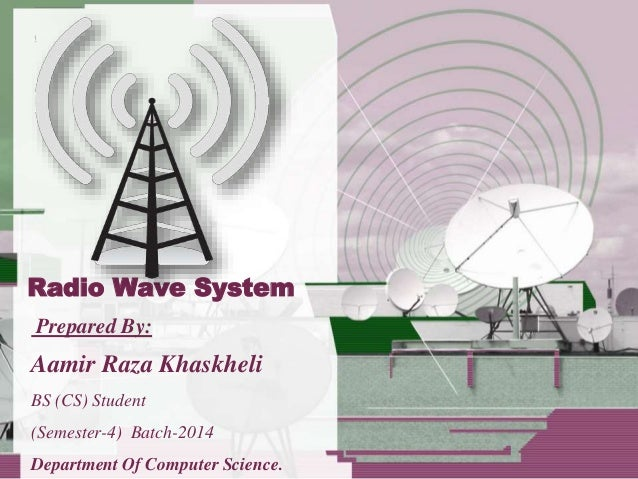 Radio Wave System Prepared By: Aamir Raza Khaskheli BS (CS) Student (Semester-4) Batch-2014 Department Of Computer Science.