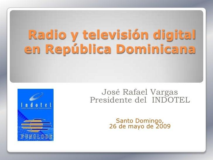 Radio y televisión digital en República Dominicana               José Rafael Vargas          Presidente del INDOTEL       ...