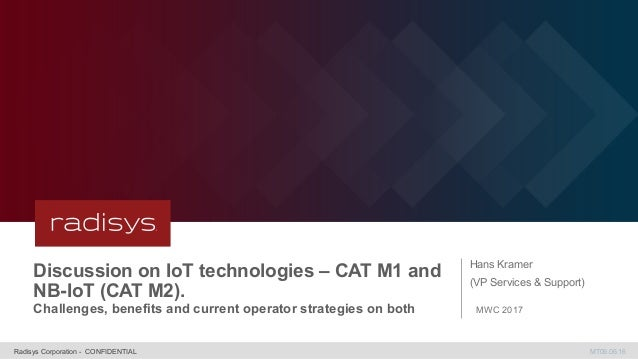 MT09.06.16Radisys Corporation - CONFIDENTIAL Discussion on IoT technologies – CAT M1 and NB-IoT (CAT M2). Challenges, bene...
