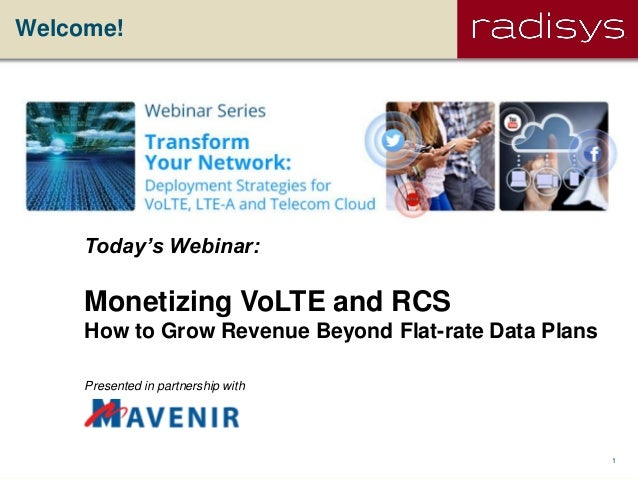 1Radisys Corporation ConfidentialWelcome!Today's Webinar:Monetizing VoLTE and RCSHow to Grow Revenue Beyond Flat-rate Data...