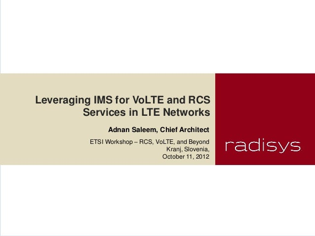 Leveraging IMS for VoLTE and RCS         Services in LTE Networks                Adnan Saleem, Chief Architect          ET...
