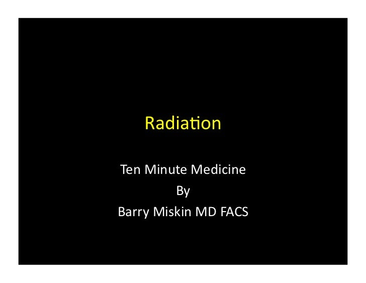Radia%on	  Ten	  Minute	  Medicine	              By	  Barry	  Miskin	  MD	  FACS