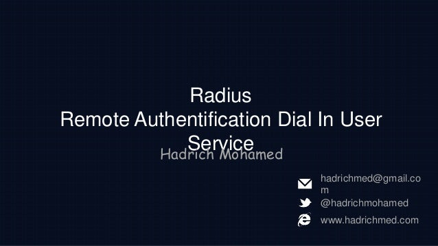 Radius Remote Authentification Dial In User ServiceHadrich Mohamed @hadrichmohamed www.hadrichmed.com hadrichmed@gmail.co m