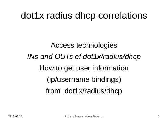 2015-05-12 Roberto Innocente inno@sissa.it 1 dot1x radius dhcp correlations Access technologies INs and OUTs of dot1x/radi...