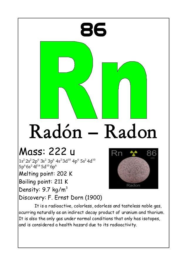 86Radón – RadonMass: 222 u1s22s22p63s23p64s23d104p65s24d105p66s24f145d106p6Melting point: 202 KBoiling point...