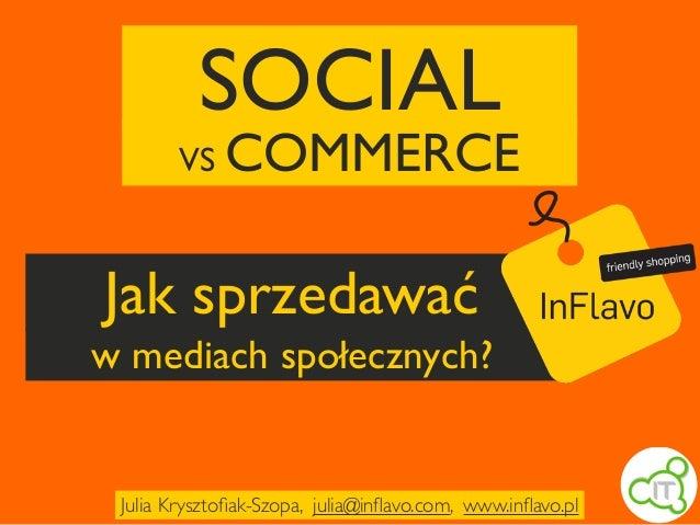 Jak sprzedawać w mediach społecznych? SOCIAL VS COMMERCE Julia Krysztofiak-Szopa, julia@inflavo.com, www.inflavo.pl