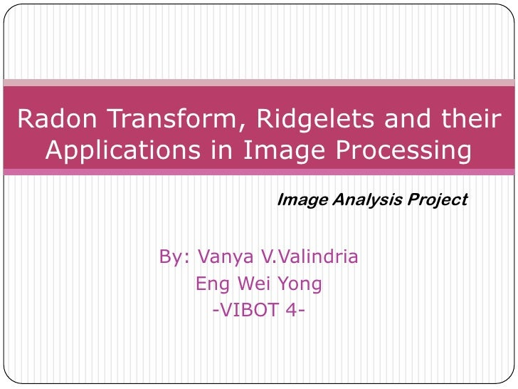 Radon Transform, Ridgelets and their  Applications in Image Processing                      Image Analysis Project        ...