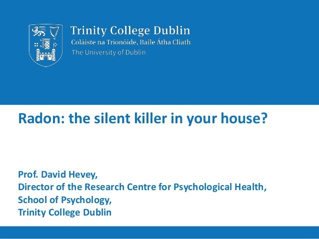 Radon: the silent killer in your house? Prof. David Hevey, Director of the Research Centre for Psychological Health, Schoo...