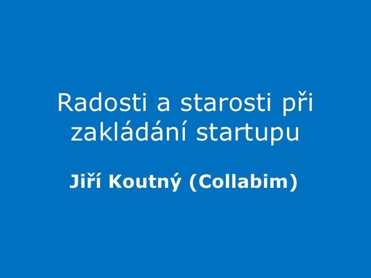 Radosti a starosti při zakládání startupu<br />Jiří Koutný (Collabim)<br />