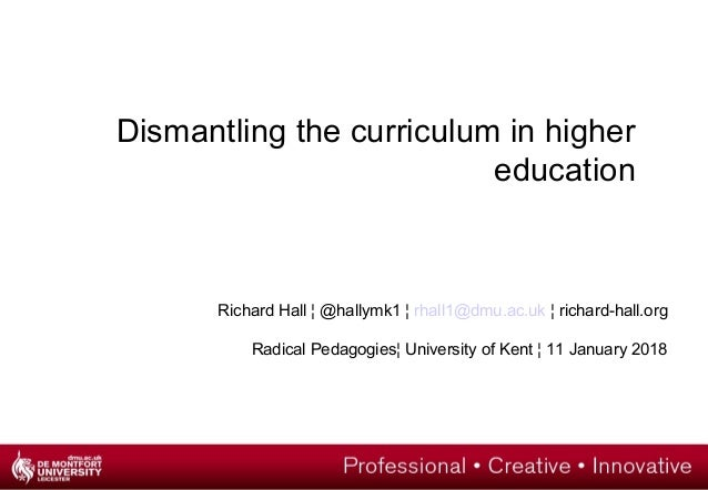 Dismantling the curriculum in higher education Richard Hall ¦ @hallymk1 ¦ rhall1@dmu.ac.uk ¦ richard-hall.org Radical Peda...