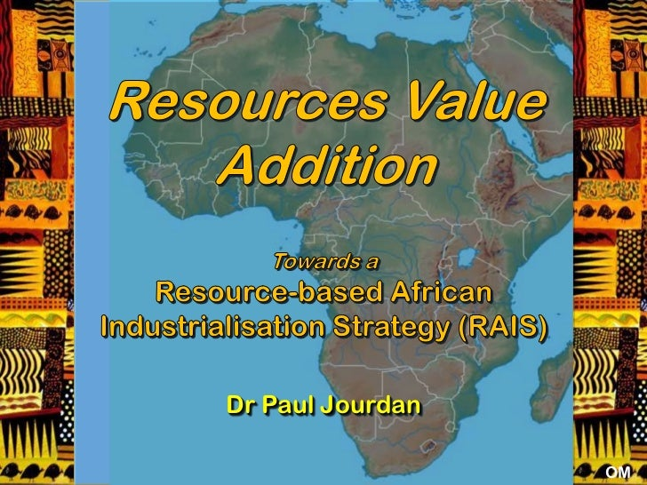 Resources Value Addition<br />Towards a <br />Resource-based African Industrialisation Strategy (RAIS)<br />Dr Paul Jourda...