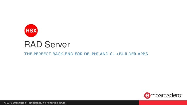 © 2016 Embarcadero Technologies, Inc. All rights reserved. THE PERFECT BACK-END FOR DELPHI AND C++BUILDER APPS RAD Server ...