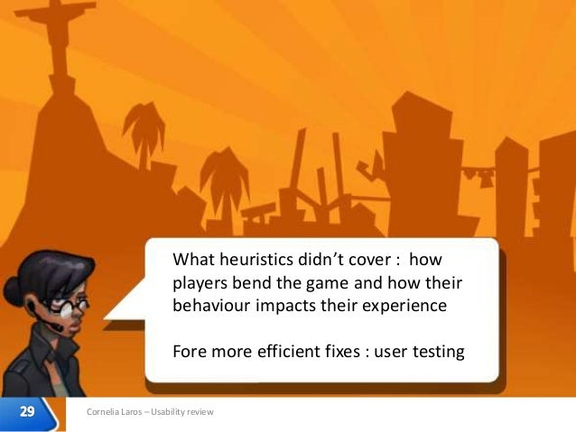 Cornelia Laros – Usability review What heuristics didn't cover : how players bend the game and how their behaviour impacts...