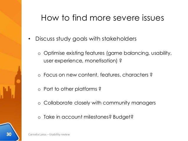 How to find more severe issues • Discuss study goals with stakeholders o Optimise existing features (game balancing, usabi...