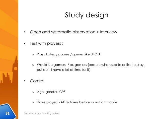 Study design • Open and systematic observation + Interview • Test with players : o Play strategy games / games like UFO AI...