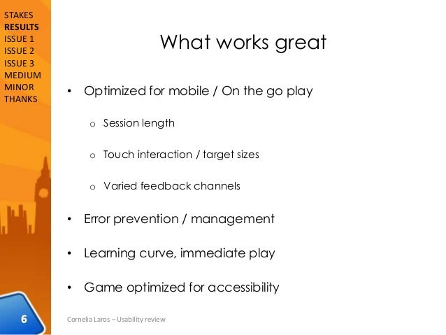 What works great • Optimized for mobile / On the go play o Session length o Touch interaction / target sizes o Varied feed...