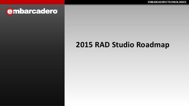 EMBARCADERO TECHNOLOGIESEMBARCADERO TECHNOLOGIES 2015 RAD Studio Roadmap