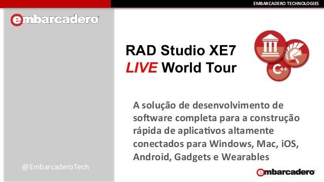 EEMMBBAARRCCAADDEERROO  TTEECCHHNNOOLLOOGGIIEESS  RAD Studio XE7  LIVE World Tour  A  solução  de  desenvolvimento  de  so...
