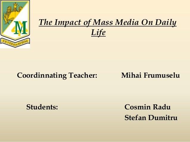 The Impact of Mass Media On Daily Life Coordinnating Teacher: Mihai Frumuselu Students: Cosmin Radu Stefan Dumitru