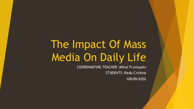 The Impact Of Mass Media On Daily Life COORDINATING TEACHER :Mihai Frumușelu STUDENTS :Radu Cristina GRUPA 8202