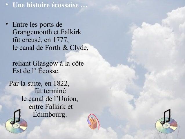 • Une histoire écossaise … • Entre les ports de Grangemouth et Falkirk fût creusé, en 1777, le canal de Forth & Clyde, rel...