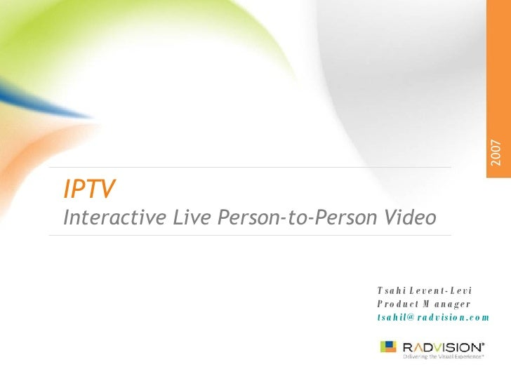 IPTV Interactive Live Person-to-Person Video 2007 Tsahi Levent-Levi Product Manager [email_address]