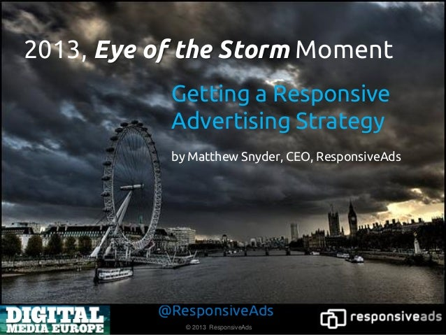 2013, Eye of the Storm Moment           Getting a Responsive           Advertising Strategy           by Matthew Snyder, C...