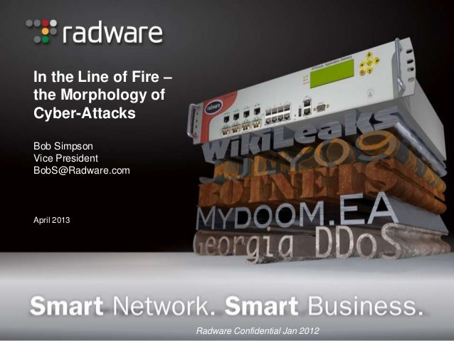 In the Line of Fire –the Morphology ofCyber-AttacksBob SimpsonVice PresidentBobS@Radware.comApril 2013                    ...