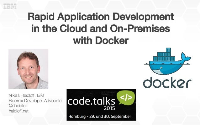 Rapid Application Development! in the Cloud and On-Premises! with Docker ! Niklas Heidloff, IBM Bluemix Developer Advocate ...