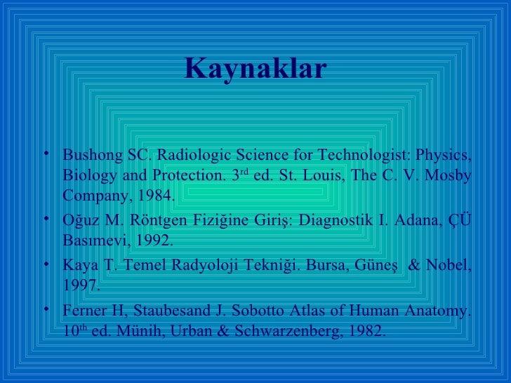 Kaynaklar <ul><li>Bushong SC. Radiologic Science for Technologist: Physics, Biology and Protection. 3 rd  ed. St. Louis, T...