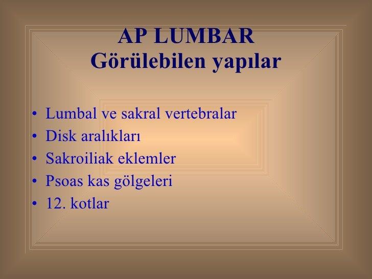 AP LUMBAR Görülebilen yapılar <ul><li>Lumbal ve sakral vertebralar </li></ul><ul><li>Disk aralıkları </li></ul><ul><li>Sak...