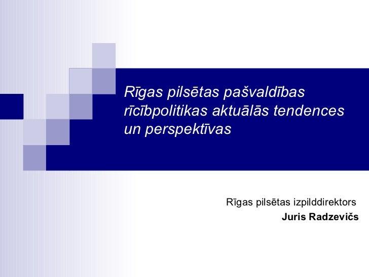 Rīgas pilsētas pašvaldības rīcībpolitikas aktuālās tendences un perspektīvas Rīgas pilsētas izpilddirektors  Juris Radzevičs