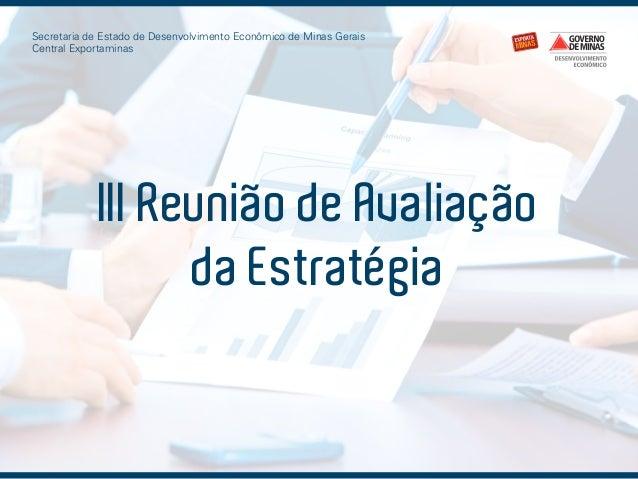 Secretaria de Estado de Desenvolvimento Econômico de Minas Gerais Central Exportaminas  III Reunião de Avaliação da Estrat...