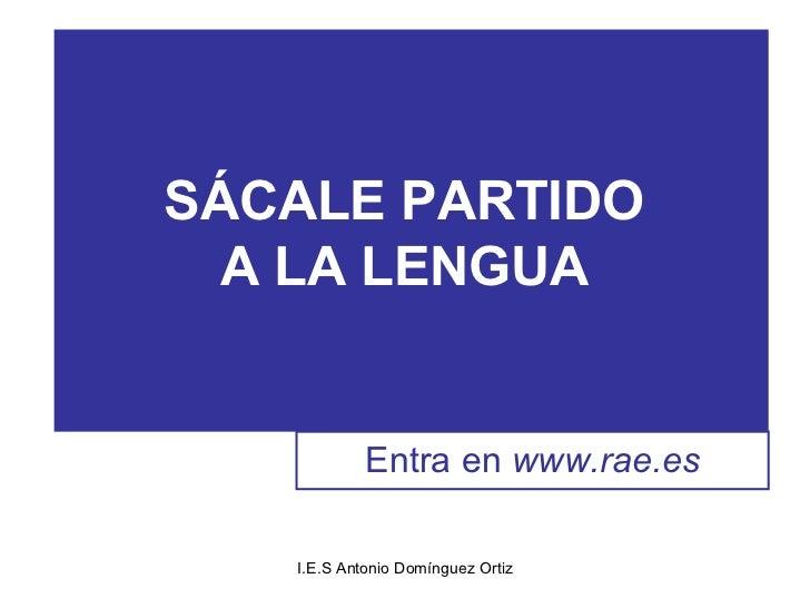 SÁCALE PARTIDO  A LA LENGUA            Entra en www.rae.es   I.E.S Antonio Domínguez Ortiz