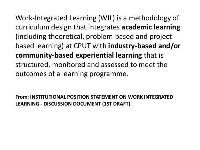 work integrated learning exposure Work integrated learning refers to that component situations in industry and exposure to typical organisational culture, human relations and working conditions.