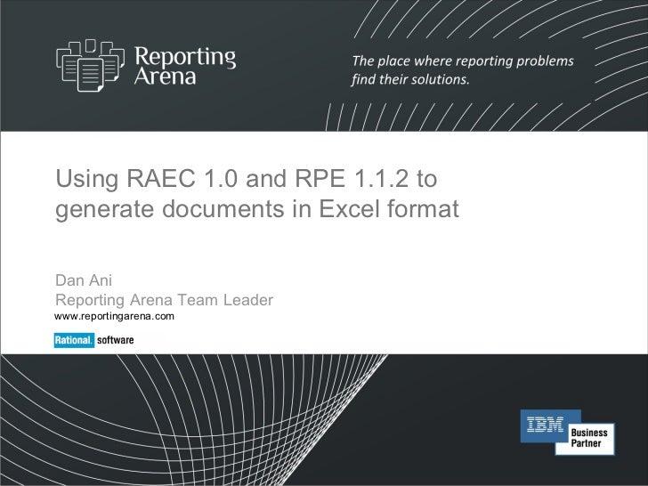 Using RAEC 1.0 and RPE 1.1.2 to generate documents in Excel format Dan Ani  Reporting Arena Team Leader www.reportingarena...