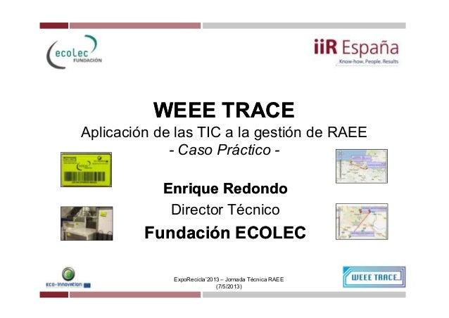 WEEE TRACEWEEE TRACEAplicación de las TIC a la gestión de RAEE- Caso Práctico -ExpoRecicla'2013 – Jornada Técnica RAEE(7/5...