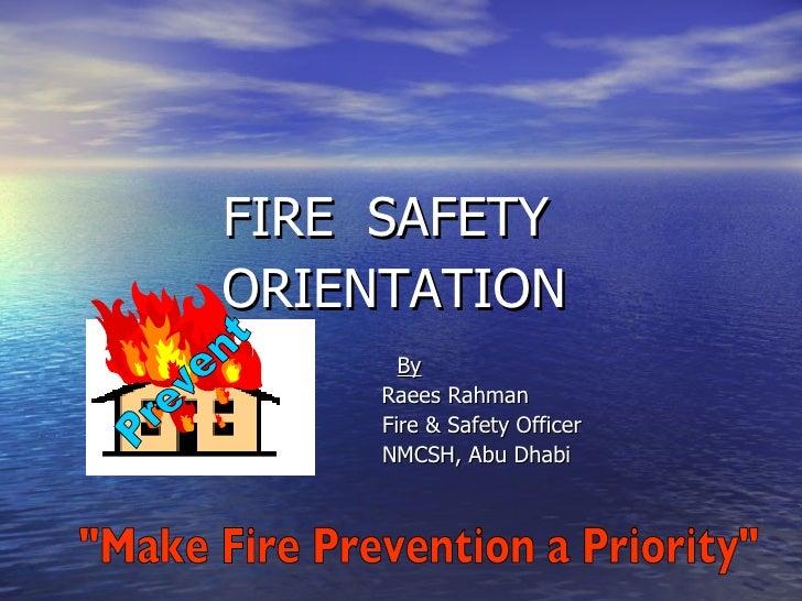 <ul><li>FIRE  SAFETY  </li></ul><ul><li>ORIENTATION </li></ul><ul><li>By </li></ul><ul><li>  Raees Rahman </li></ul><ul><l...