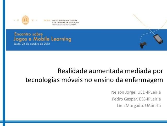 Realidade aumentada mediada portecnologias móveis no ensino da enfermagem                          Nelson Jorge. UED-IPLei...