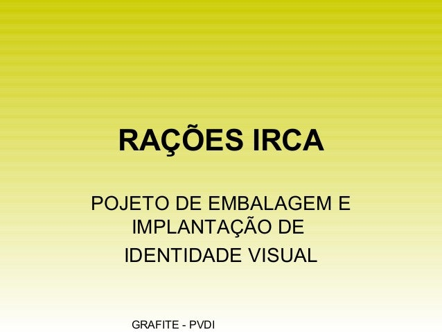 GRAFITE - PVDI RAÇÕES IRCA POJETO DE EMBALAGEM E IMPLANTAÇÃO DE IDENTIDADE VISUAL