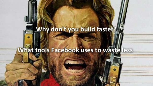 Why don't you build faster? What tools Facebook uses to waste less