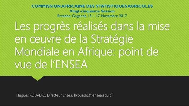 Les progrès réalisés dans la mise en œuvre de la Stratégie Mondiale en Afrique: point de vue de l'ENSEA Hugues KOUADIO, Di...