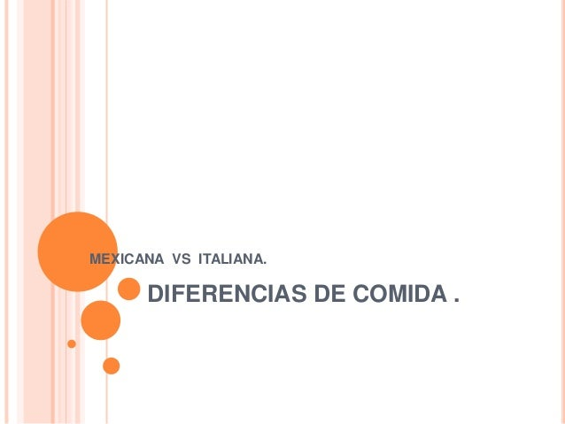 DIFERENCIAS DE COMIDA . MEXICANA VS ITALIANA.