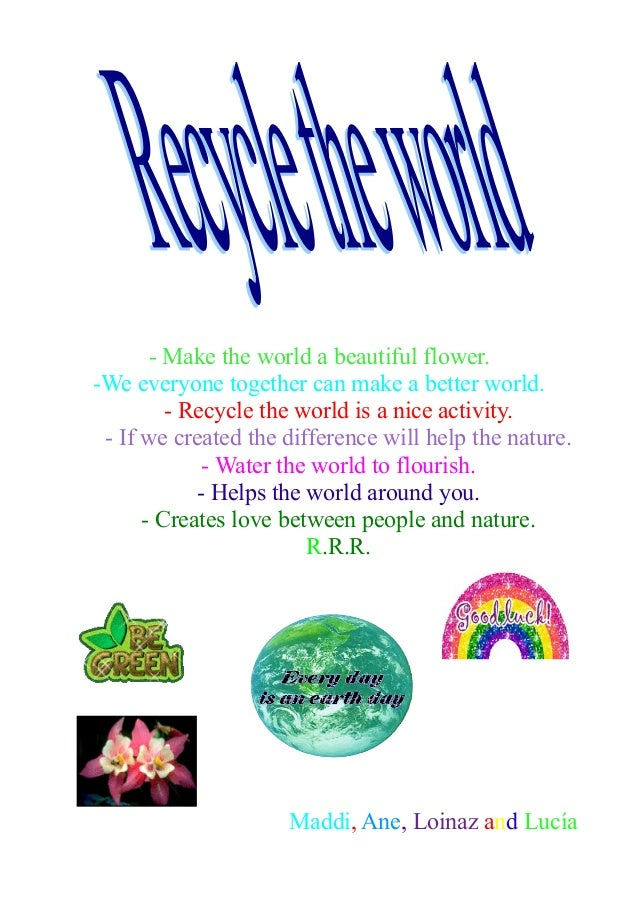 - Make the world a beautiful flower.-We everyone together can make a better world.- Recycle the world is a nice activity.-...