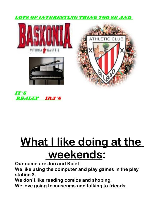 LOTS OF INTERESTING THING TOO SE AND IT`S REALLY IRA´S What I like doing at the weekends: Our name are Jon and Kaiet. We l...