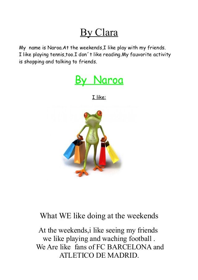 By Clara My name is Naroa.At the weekends,I like play with my friends. I like playing tennis,too.I don´t like reading.My f...