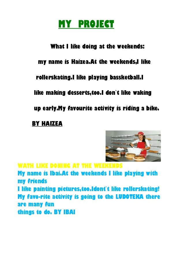 MY PROJECT What I like doing at the weekends: my name is Haizea.At the weekends,I like rollerskating.I like playing basske...