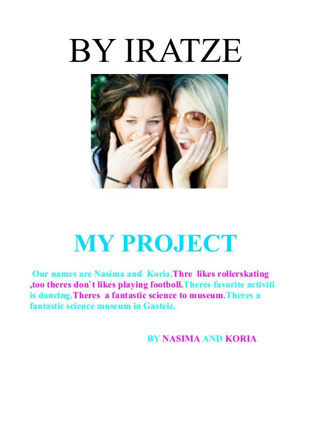BY IRATZE MY PROJECT Our names are Nasima and Koria.Thre likes rollerskating ,too theres don`t likes playing footboll.Ther...