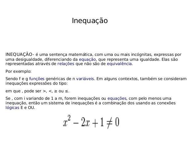 Inequação INEQUAÇÃO- é uma sentença matemática, com uma ou mais incógnitas, expressas por uma desigualdade, diferenciando ...